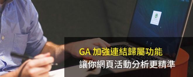 GA 加強連結歸屬功能,網頁活動分析更精準